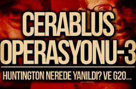 CERABLUS OPERASYONU – 3: Huntington nerede yanıldı? Ve G20