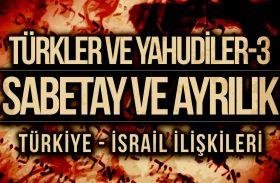 TÜRKLER VE YAHUDİLER-3 : Sabetay ve Ayrılık / Türkiye – İsrail İlişkileri